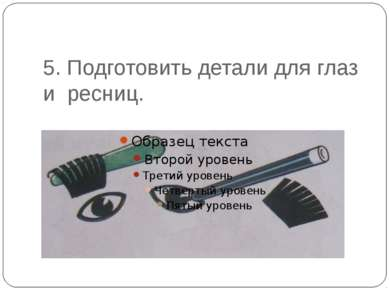 5. Подготовить детали для глаз и ресниц.