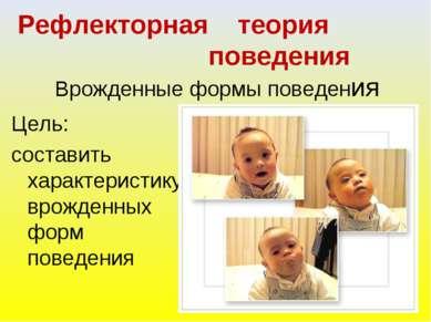 Рефлекторная теория поведения Врожденные формы поведения Цель: составить хара...