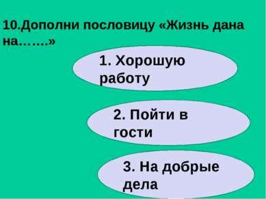 10.Дополни пословицу «Жизнь дана на…….» 1. Хорошую работу 2. Пойти в гости 3....