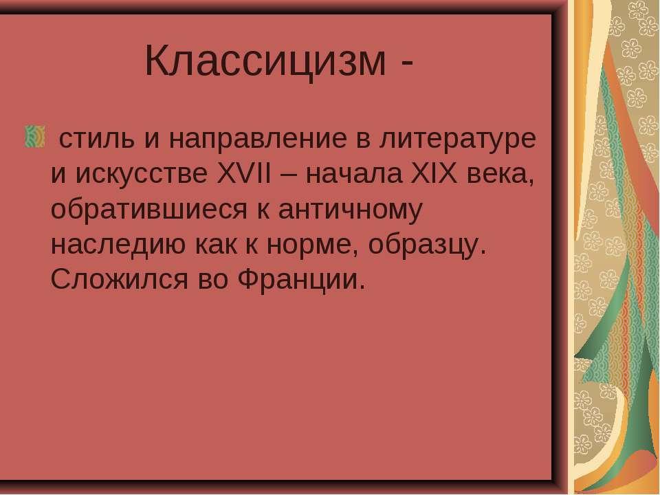 Классицизм - стиль и направление в литературе и искусстве XVII – начала XIX в...
