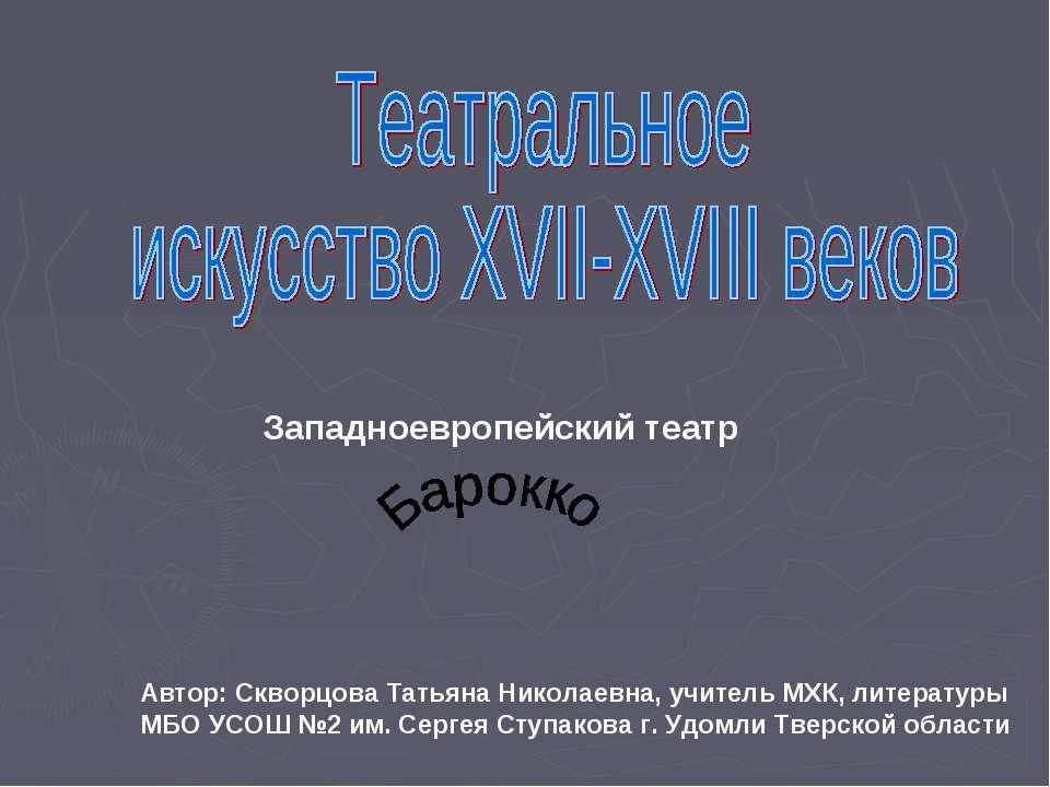 Западноевропейский театр Автор: Скворцова Татьяна Николаевна, учитель МХК, ли...