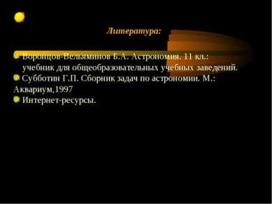 Литература: Воронцов-Вельяминов Б.А. Астрономия. 11 кл.: учебник для общеобра...