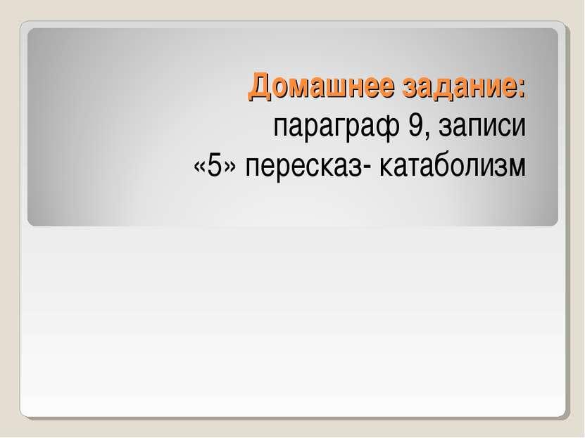 Домашнее задание: параграф 9, записи «5» пересказ- катаболизм