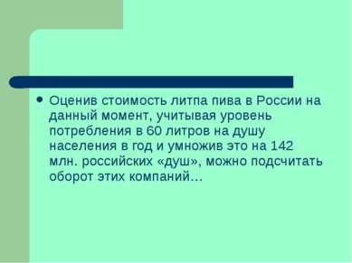 Оценив стоимость литпа пива в России на данный момент, учитывая уровень потре...