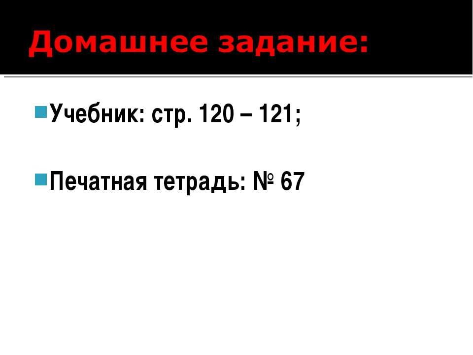 Учебник: стр. 120 – 121; Печатная тетрадь: № 67