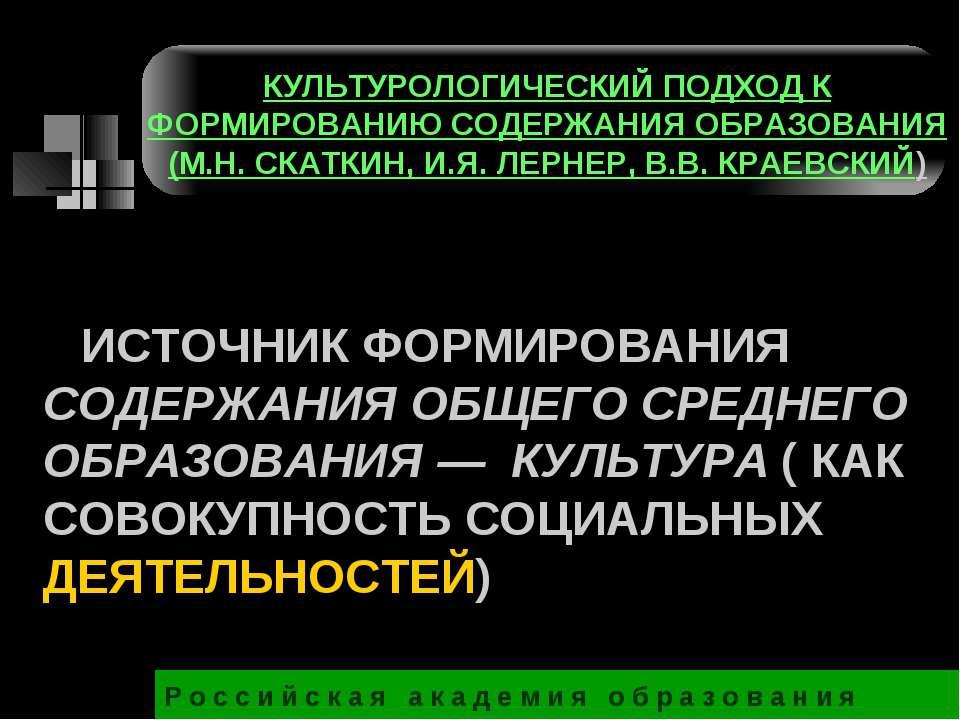 ИСТОЧНИК ФОРМИРОВАНИЯ СОДЕРЖАНИЯ ОБЩЕГО СРЕДНЕГО ОБРАЗОВАНИЯ — КУЛЬТУРА ( КАК...
