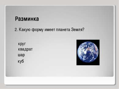 Разминка круг квадрат куб шар 2. Какую форму имеет планета Земля?