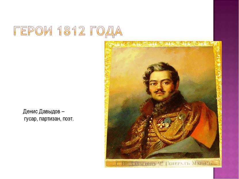 Денис Давыдов – гусар, партизан, поэт.