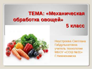 ТЕМА: «Механическая обработка овощей» 5 класс Неустроева Светлана Габдульхато...