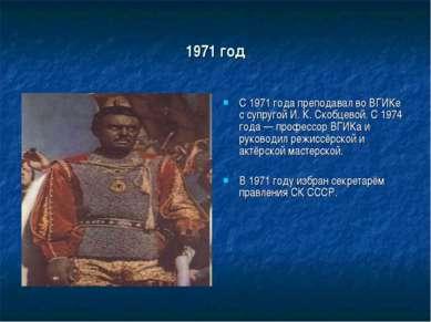 1971 год С 1971 года преподавал во ВГИКе с супругой И. К. Скобцевой. С 1974 г...