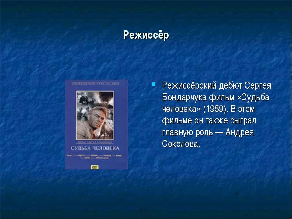 Режиссёр Режиссёрский дебют Сергея Бондарчука фильм «Судьба человека» (1959)....