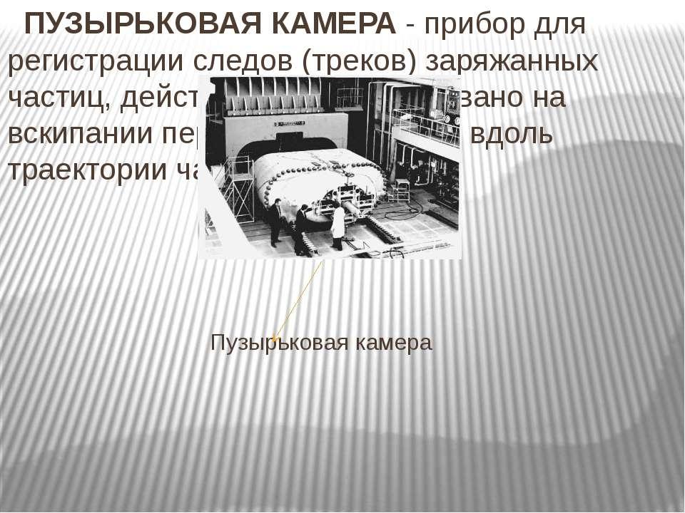 ПУЗЫРЬКОВАЯ КАМЕРА - прибор для регистрации следов (треков) заряжанных частиц...