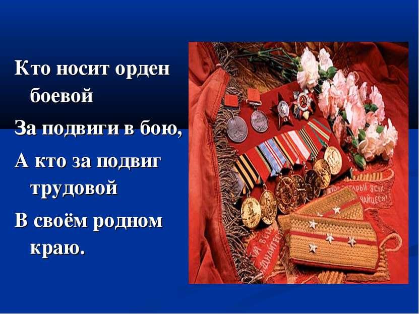 Кто носит орден боевой За подвиги в бою, А кто за подвиг трудовой В своём род...