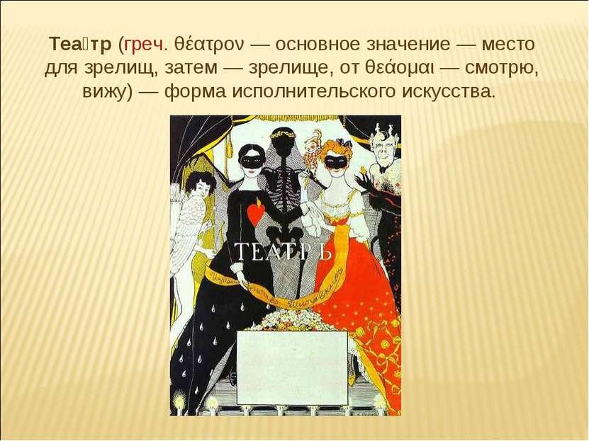 Теа тр (греч. θέατρον— основное значение— место для зрелищ, затем— зрелище...
