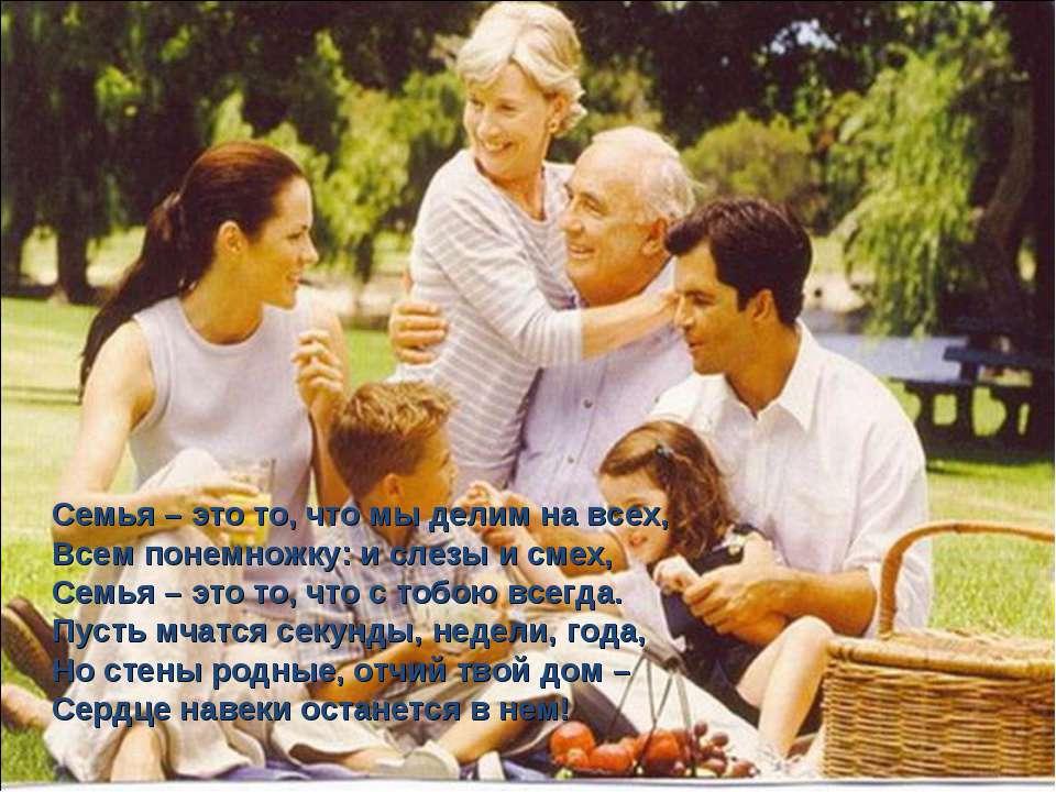 Семья – это то, что мы делим на всех, Всем понемножку: и слезы и смех, Семья ...