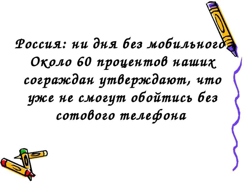 Россия: ни дня без мобильного Около 60 процентов наших сограждан утверждают, ...