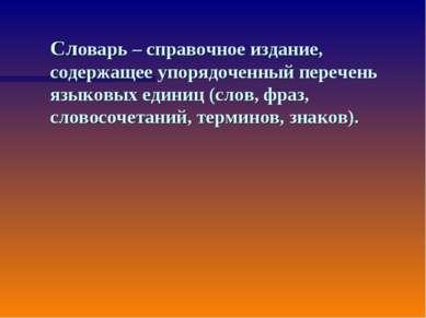 Словарь – справочное издание, содержащее упорядоченный перечень языковых един...