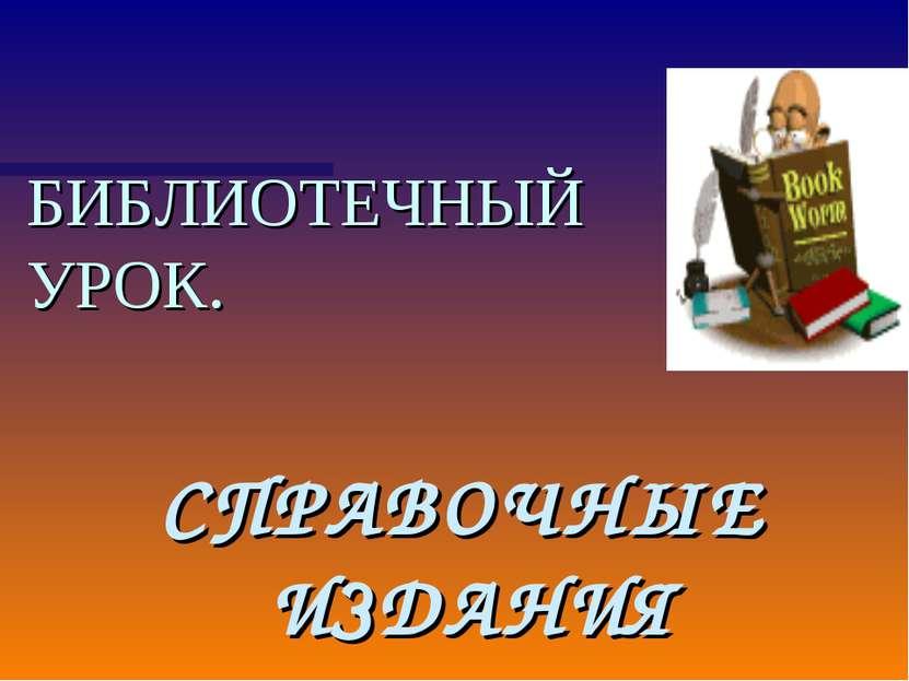 БИБЛИОТЕЧНЫЙ УРОК. СПРАВОЧНЫЕ ИЗДАНИЯ