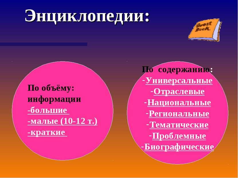 Энциклопедии: По объёму: информации -большие -малые (10-12 т.) -краткие По со...