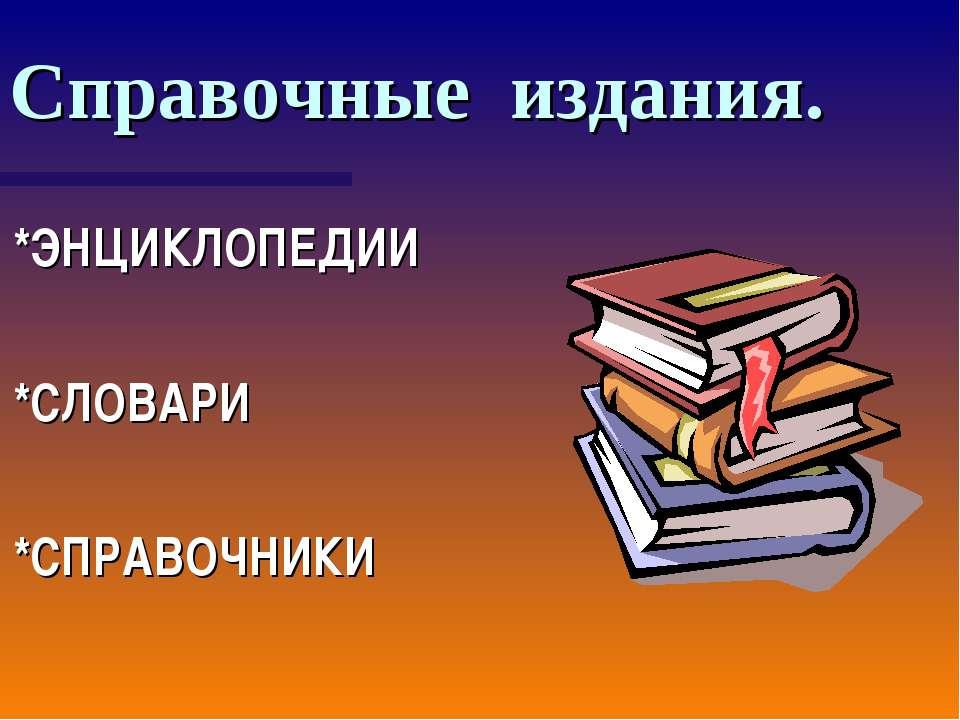 Справочные издания. *ЭНЦИКЛОПЕДИИ *СЛОВАРИ *СПРАВОЧНИКИ