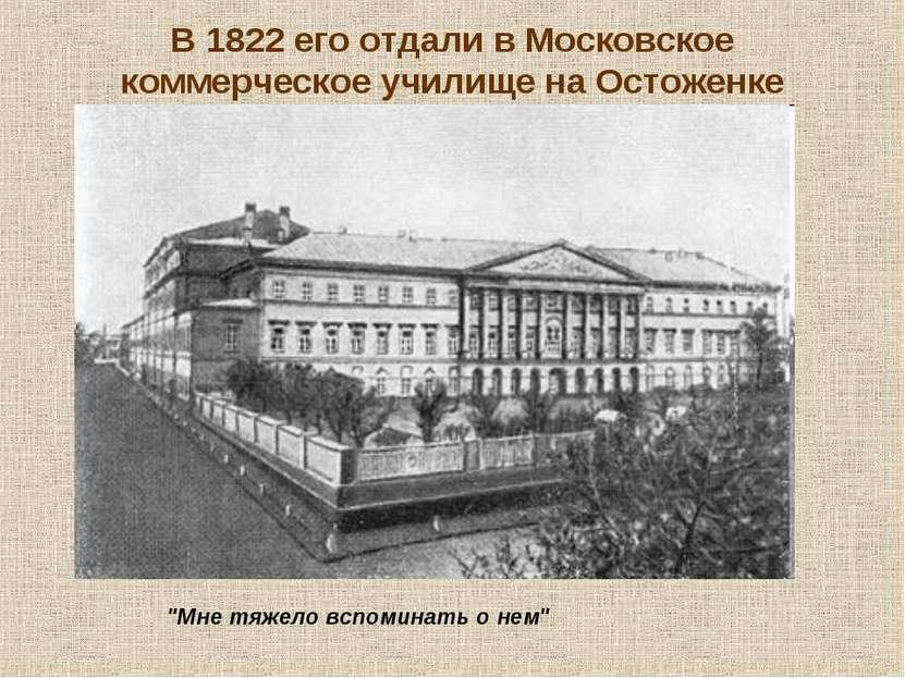 """В 1822 его отдали в Московское коммерческое училище на Остоженке """"Мне тяжело ..."""