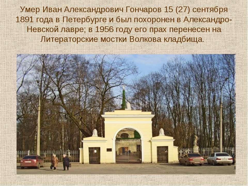 Умер Иван Александрович Гончаров 15 (27) сентября 1891 года в Петербурге и бы...