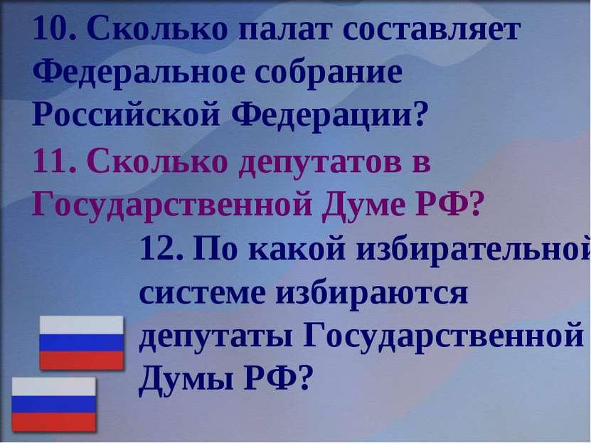 11. Сколько депутатов в Государственной Думе РФ? 12. По какой избирательной с...