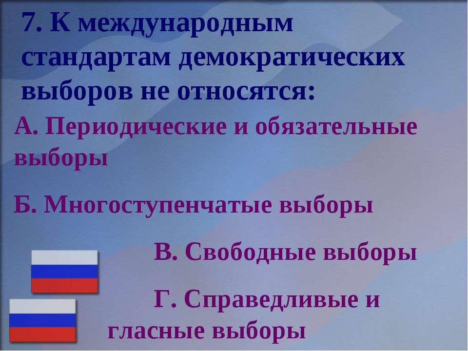 7. К международным стандартам демократических выборов не относятся: А. Период...