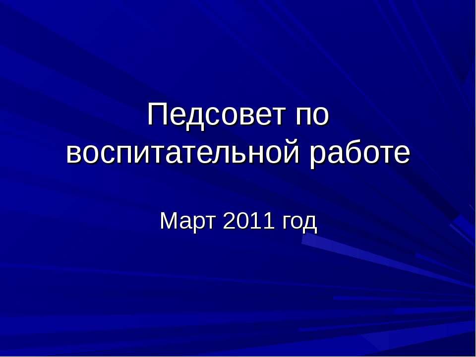 Педсовет по воспитательной работе Март 2011 год