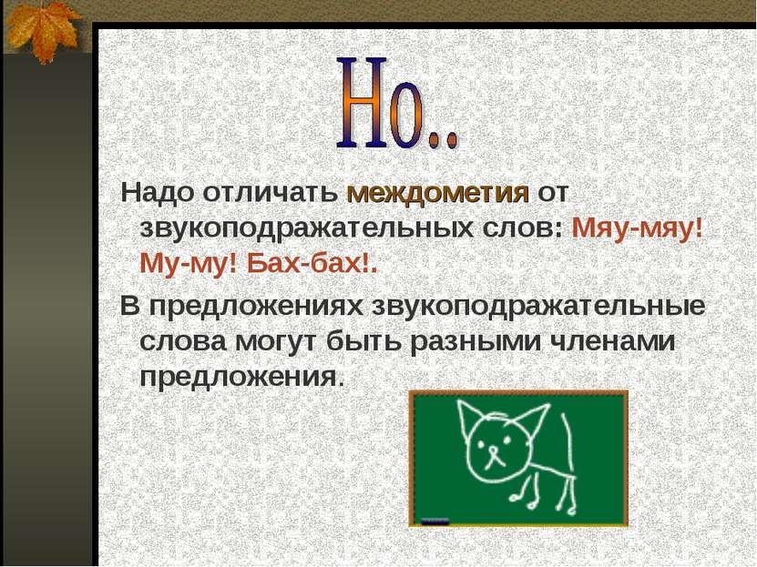 Надо отличать междометия от звукоподражательных слов: Мяу-мяу! Му-му! Бах-бах...