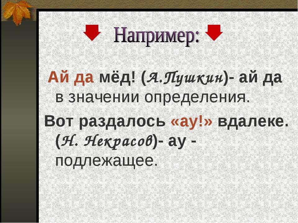 Ай да мёд! (А.Пушкин)- ай да в значении определения. Вот раздалось «ау!» вдал...