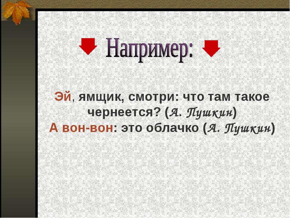 Эй, ямщик, смотри: что там такое чернеется? (А. Пушкин) А вон-вон: это облачк...