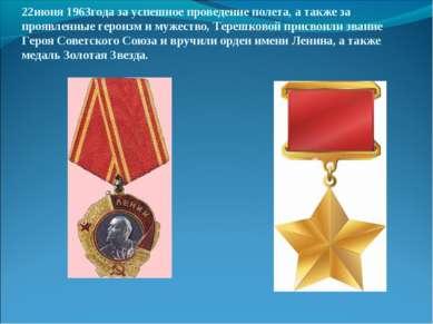 22июня 1963года за успешное проведение полета, а также за проявленные героизм...