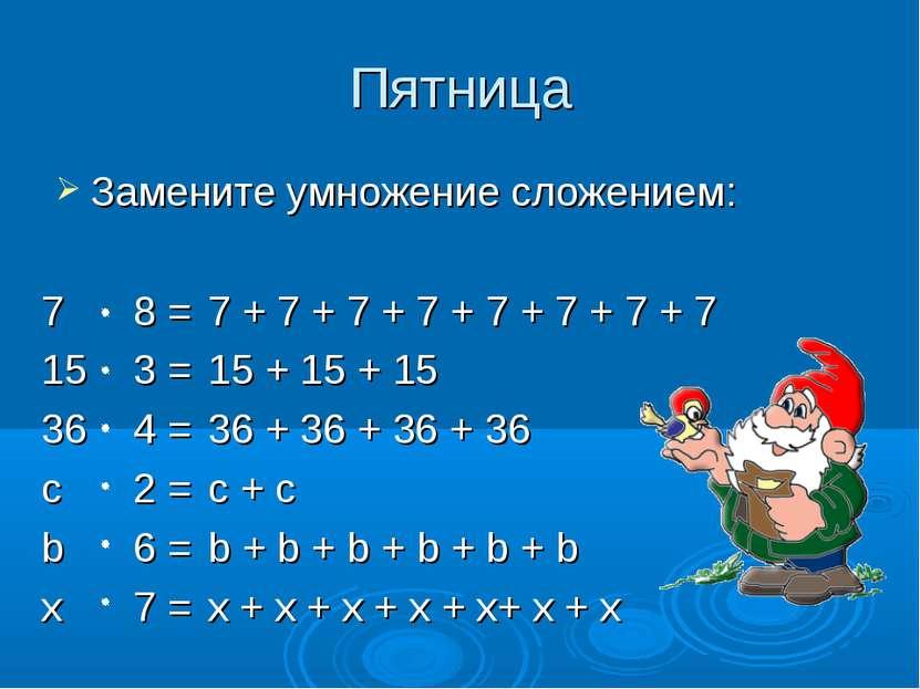Пятница Замените умножение сложением: 7 8 = 15 3 = 36 4 = с 2 = b 6 = x 7 = 7...