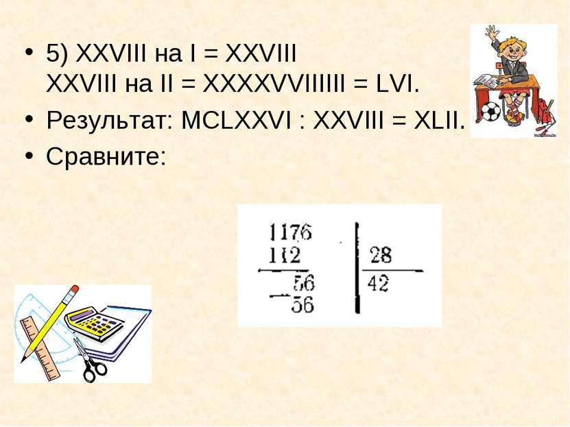 5) XXVIII на I = XXVIII XXVIII на II = ХХХХVVIIIIII = LVI. Результат: МСLХХVI...