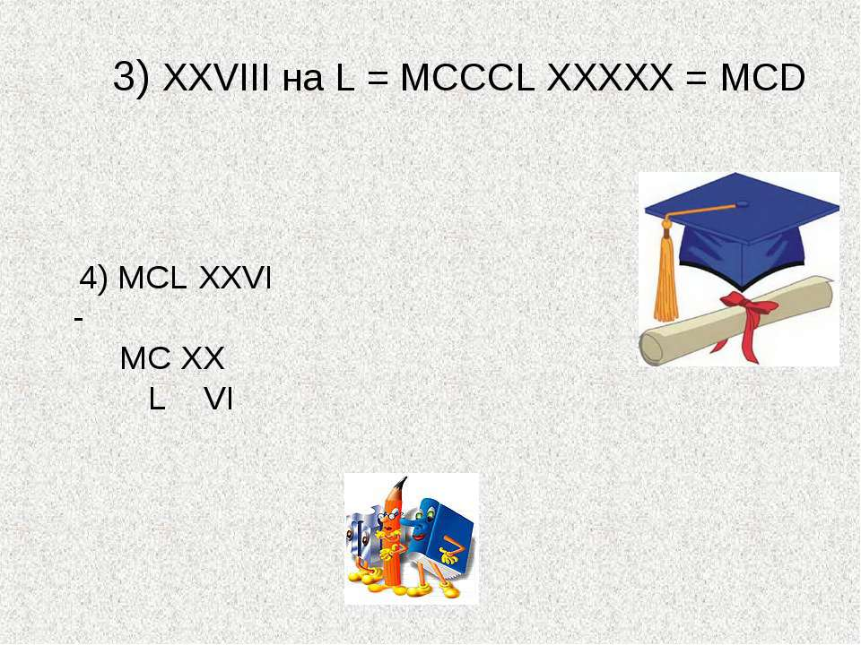 3) XXVIII на L = МСССL ХХХХХ = МСD 4) MCL XXVI - MC XX L VI