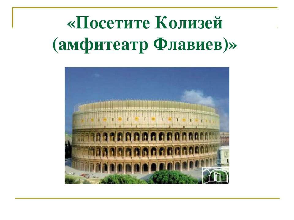 «Посетите Колизей (амфитеатр Флавиев)»