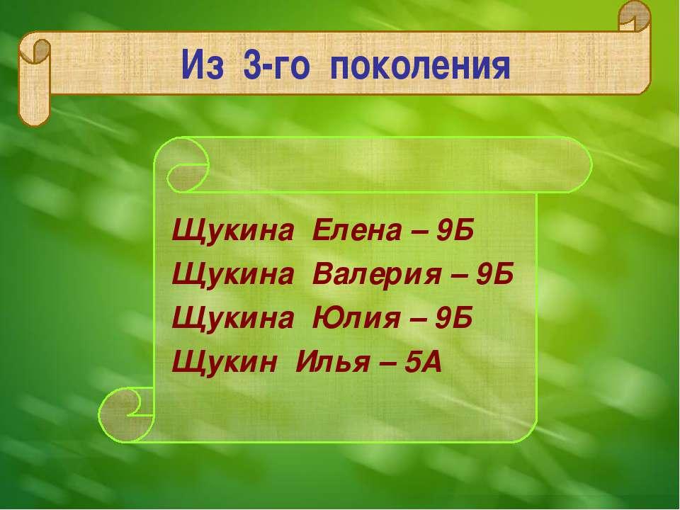 Из 3-го поколения Щукина Елена – 9Б Щукина Валерия – 9Б Щукина Юлия – 9Б Щуки...