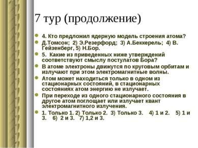 7 тур (продолжение) 4. Кто предложил ядерную модель строения атома? Д.Томсон;...