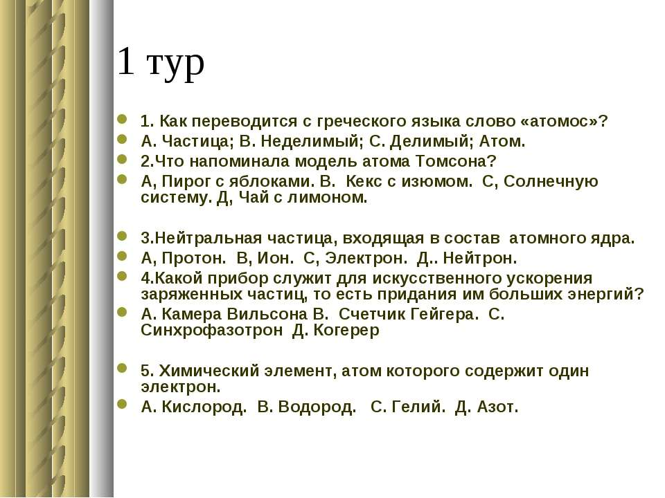 1 тур 1. Как переводится с греческого языка слово «атомос»? А. Частица; В. Не...