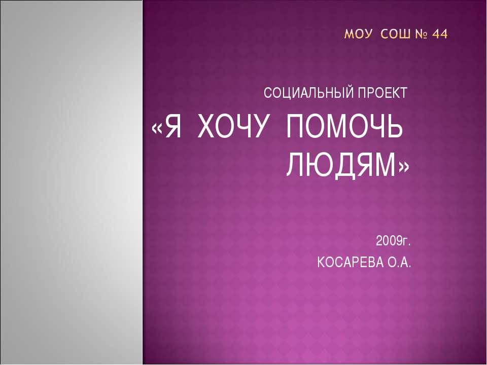 СОЦИАЛЬНЫЙ ПРОЕКТ «Я ХОЧУ ПОМОЧЬ ЛЮДЯМ» 2009г. КОСАРЕВА О.А.