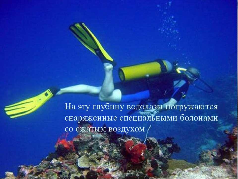 На эту глубину водолазы погружаются снаряженные специальными болонами со сжат...