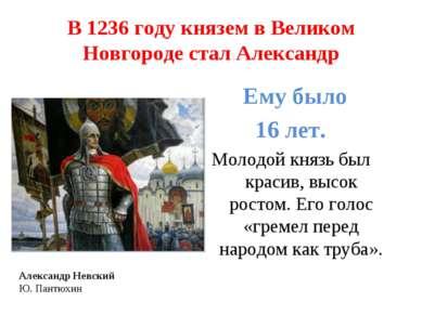 В 1236 году князем в Великом Новгороде стал Александр Ему было 16 лет. Молодо...
