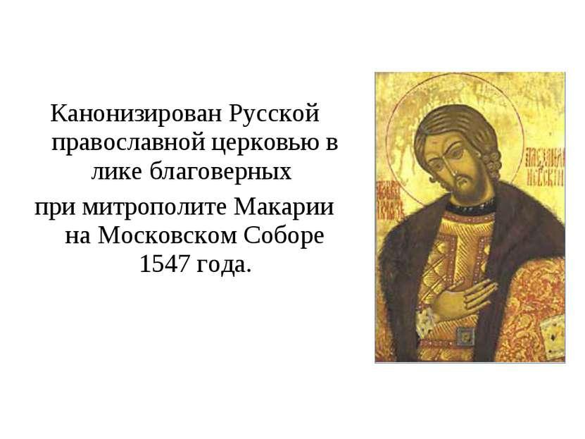 Канонизирован Русской православной церковью в лике благоверных при митрополит...