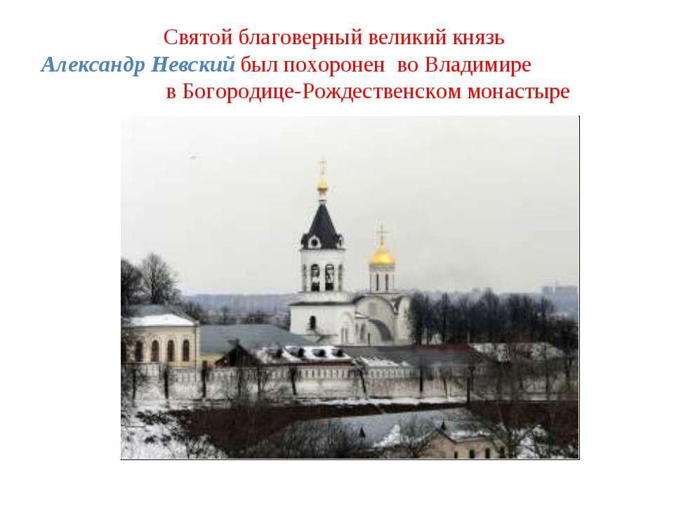 Святой благоверный великий князь Александр Невский был похоронен во Владимире...