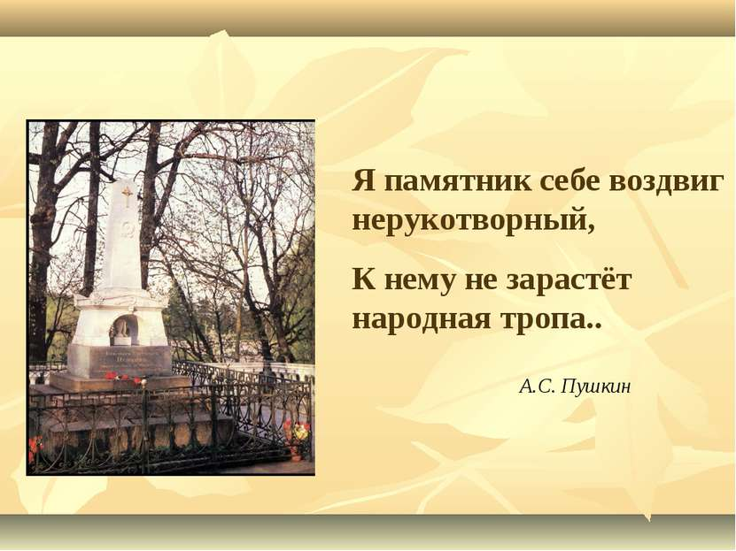 Я памятник себе воздвиг нерукотворный, К нему не зарастёт народная тропа.. А....