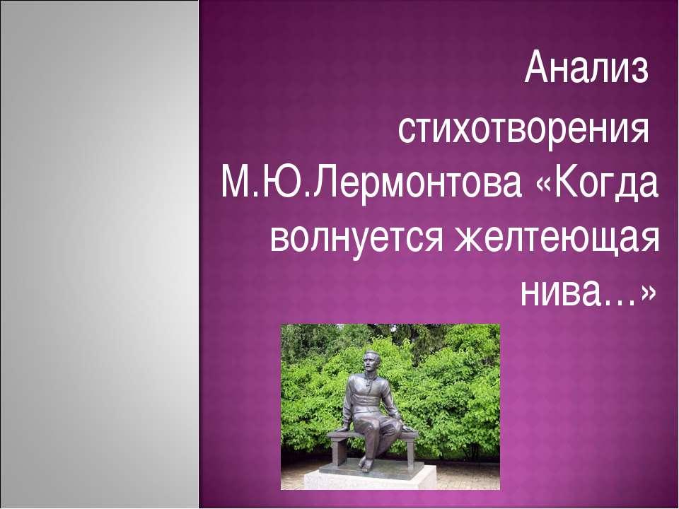 Анализ стихотворения М.Ю.Лермонтова «Когда волнуется желтеющая нива…»