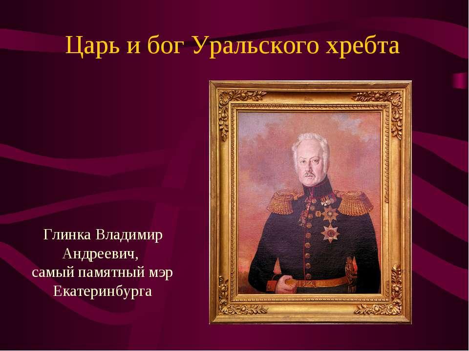 Царь и бог Уральского хребта Глинка Владимир Андреевич, самый памятный мэр Ек...