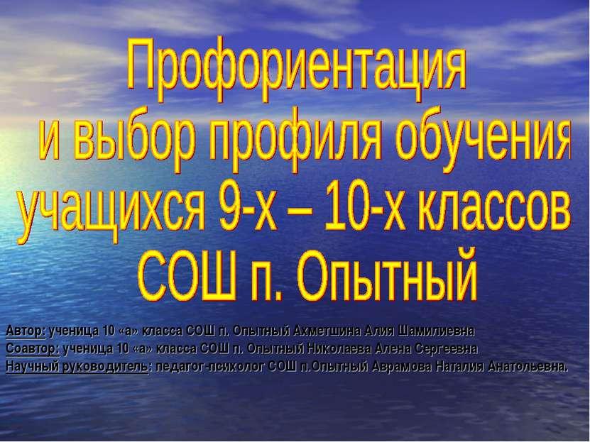 Автор: ученица 10 «а» класса СОШ п. Опытный Ахметшина Алия Шамилиевна Соавтор...