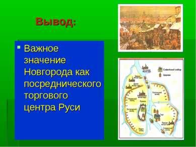 Вывод: Важное значение Новгорода как посреднического торгового центра Руси